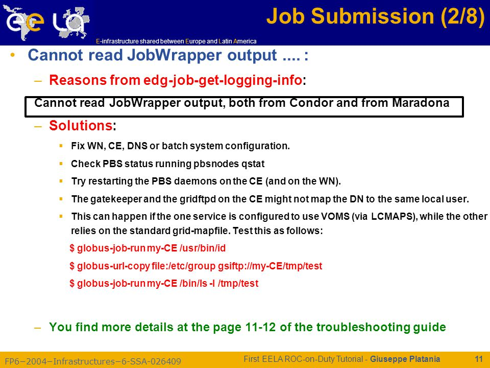 FP6−2004−Infrastructures−6-SSA-026409 E-infrastructure shared between Europe and Latin America First EELA ROC-on-Duty Tutorial - Giuseppe Platania 11 Job Submission (2/8) Cannot read JobWrapper output....
