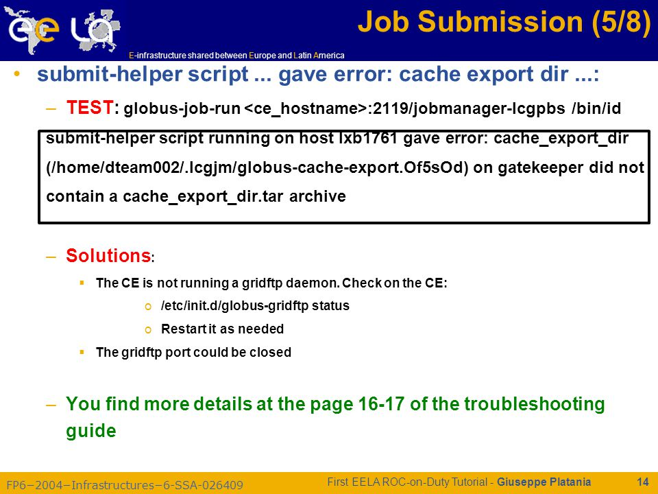 FP6−2004−Infrastructures−6-SSA-026409 E-infrastructure shared between Europe and Latin America First EELA ROC-on-Duty Tutorial - Giuseppe Platania 14 Job Submission (5/8) submit-helper script...