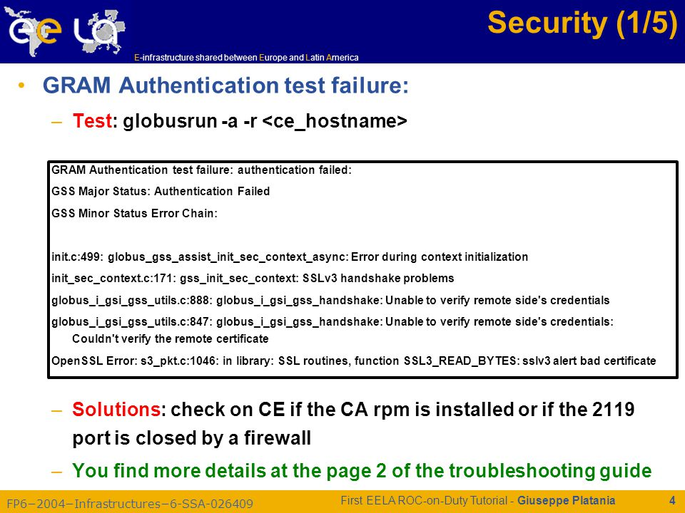 FP6−2004−Infrastructures−6-SSA-026409 E-infrastructure shared between Europe and Latin America First EELA ROC-on-Duty Tutorial - Giuseppe Platania 4 Security (1/5) GRAM Authentication test failure: –Test: globusrun -a -r GRAM Authentication test failure: authentication failed: GSS Major Status: Authentication Failed GSS Minor Status Error Chain: init.c:499: globus_gss_assist_init_sec_context_async: Error during context initialization init_sec_context.c:171: gss_init_sec_context: SSLv3 handshake problems globus_i_gsi_gss_utils.c:888: globus_i_gsi_gss_handshake: Unable to verify remote side s credentials globus_i_gsi_gss_utils.c:847: globus_i_gsi_gss_handshake: Unable to verify remote side s credentials: Couldn t verify the remote certificate OpenSSL Error: s3_pkt.c:1046: in library: SSL routines, function SSL3_READ_BYTES: sslv3 alert bad certificate –Solutions: check on CE if the CA rpm is installed or if the 2119 port is closed by a firewall –You find more details at the page 2 of the troubleshooting guide