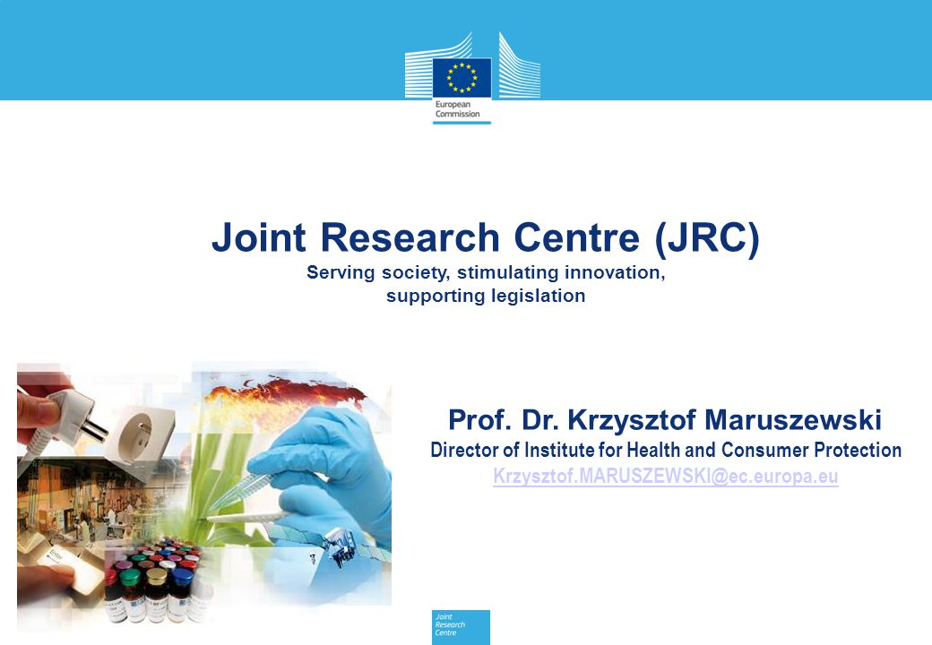 Prof. Dr. Krzysztof Maruszewski Director of Institute for Health and Consumer Protection Krzysztof.MARUSZEWSKI@ec.europa.eu Joint Research Centre (JRC