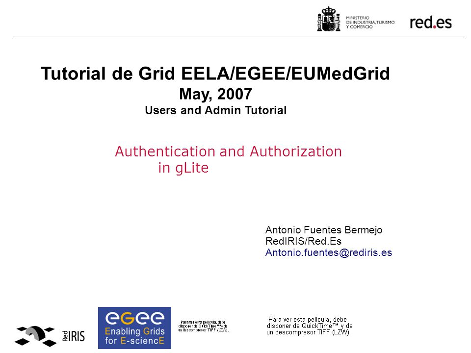 Authentication and Authorization in gLite Antonio Fuentes Bermejo RedIRIS/Red.Es Antonio.fuentes@rediris.es Tutorial de Grid EELA/EGEE/EUMedGrid May, 2007 Users and Admin Tutorial