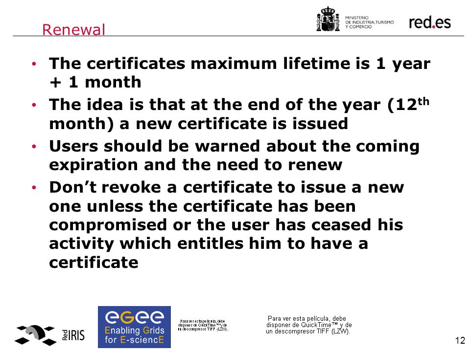 12 Renewal The certificates maximum lifetime is 1 year + 1 month The idea is that at the end of the year (12 th month) a new certificate is issued Users should be warned about the coming expiration and the need to renew Don't revoke a certificate to issue a new one unless the certificate has been compromised or the user has ceased his activity which entitles him to have a certificate