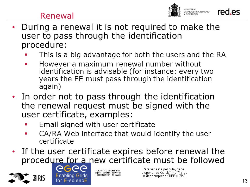 13 Renewal During a renewal it is not required to make the user to pass through the identification procedure:  This is a big advantage for both the users and the RA  However a maximum renewal number without identification is advisable (for instance: every two years the EE must pass through the identification again) In order not to pass through the identification the renewal request must be signed with the user certificate, examples:  Email signed with user certificate  CA/RA Web interface that would identify the user certificate If the user certificate expires before renewal the procedure for a new certificate must be followed