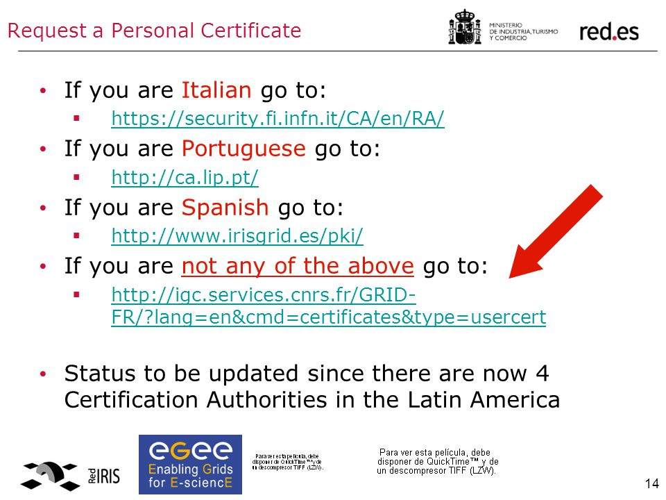 14 Request a Personal Certificate If you are Italian go to:  https://security.fi.infn.it/CA/en/RA/ https://security.fi.infn.it/CA/en/RA/ If you are Portuguese go to:  http://ca.lip.pt/ http://ca.lip.pt/ If you are Spanish go to:  http://www.irisgrid.es/pki/ http://www.irisgrid.es/pki/ If you are not any of the above go to:  http://igc.services.cnrs.fr/GRID- FR/ lang=en&cmd=certificates&type=usercert http://igc.services.cnrs.fr/GRID- FR/ lang=en&cmd=certificates&type=usercert Status to be updated since there are now 4 Certification Authorities in the Latin America