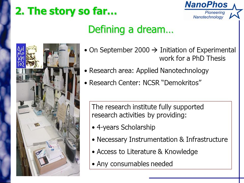 2. The story so far… Defining a dream… On September 2000  Initiation of Experimental work for a PhD Thesis Research area: Applied Nanotechnology Rese