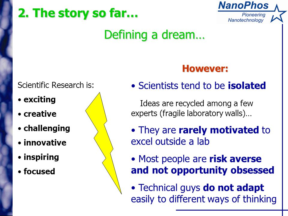 Scientific Research is: exciting creative challenging innovative inspiring focused However: Scientists tend to be isolated Ideas are recycled among a few experts (fragile laboratory walls)… They are rarely motivated to excel outside a lab Most people are risk averse and not opportunity obsessed Technical guys do not adapt easily to different ways of thinking 2.