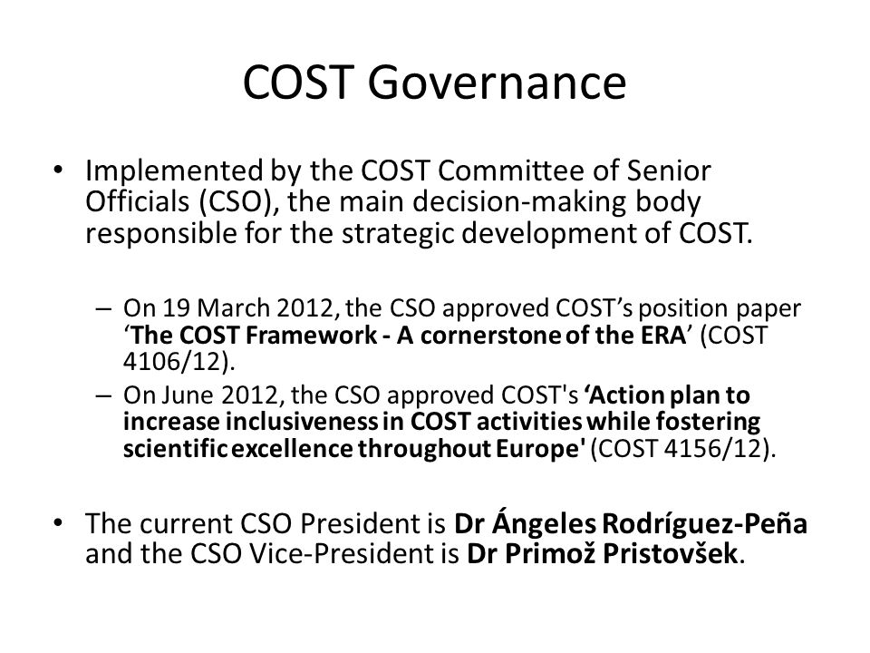 COST Governance Implemented by the COST Committee of Senior Officials (CSO), the main decision-making body responsible for the strategic development of COST.