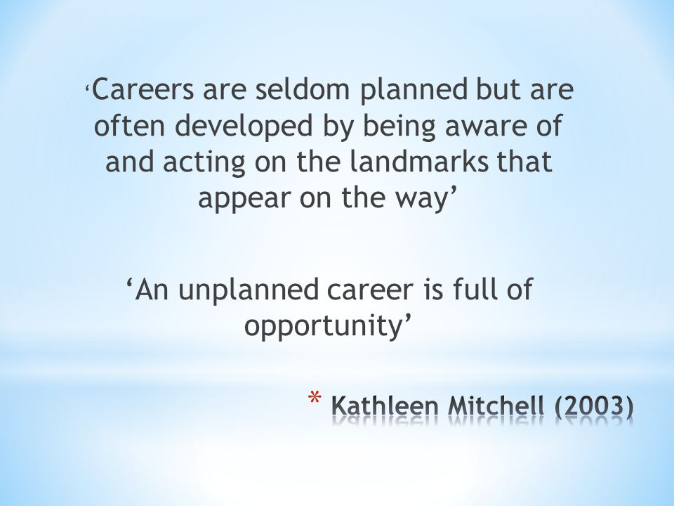 ' Careers are seldom planned but are often developed by being aware of and acting on the landmarks that appear on the way' 'An unplanned career is full of opportunity'