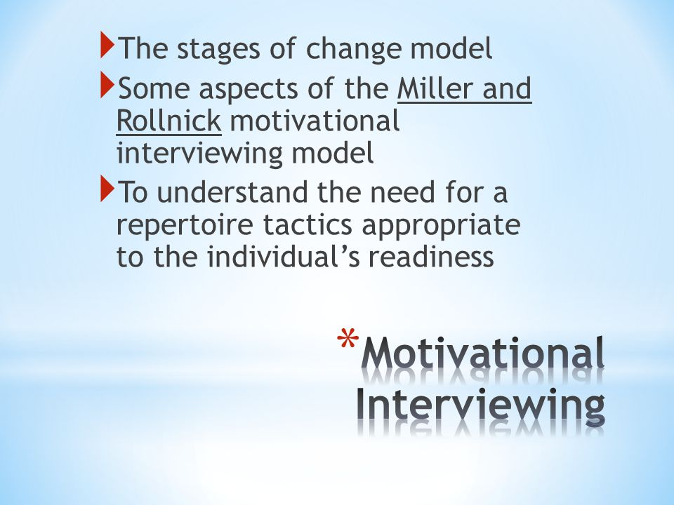  The stages of change model  Some aspects of the Miller and Rollnick motivational interviewing model  To understand the need for a repertoire tactics appropriate to the individual's readiness