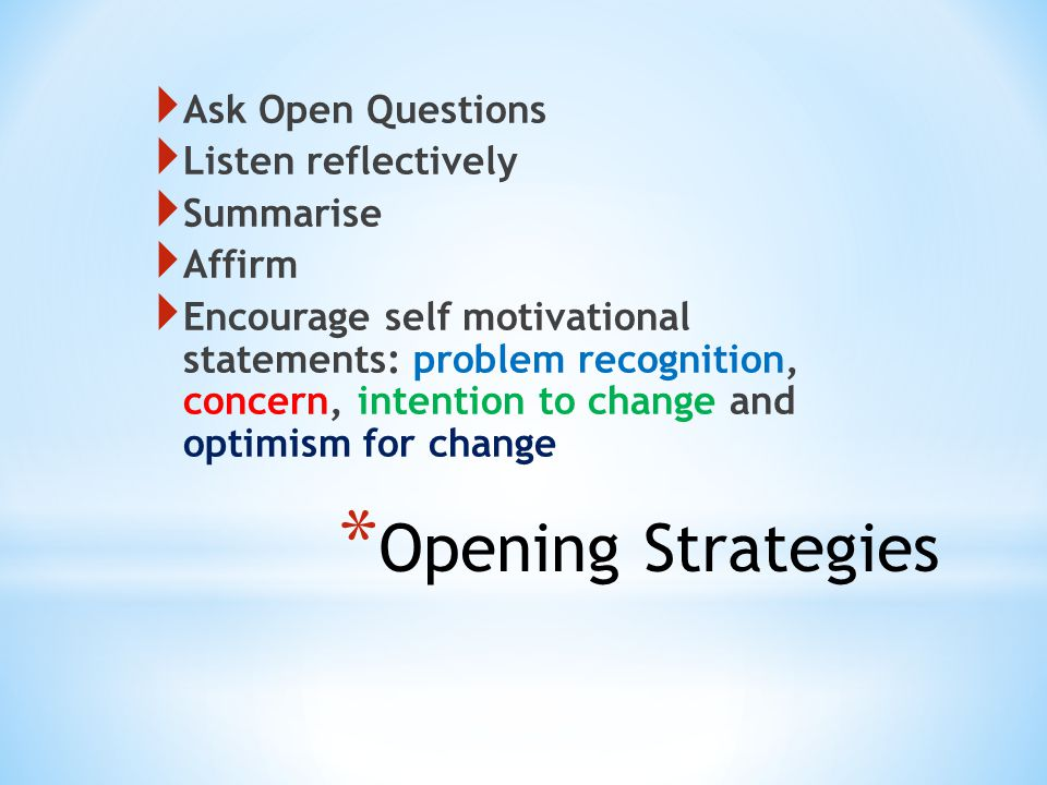 * Opening Strategies  Ask Open Questions  Listen reflectively  Summarise  Affirm  Encourage self motivational statements: problem recognition, concern, intention to change and optimism for change