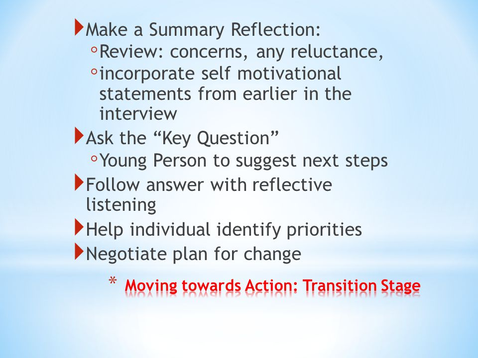  Make a Summary Reflection: ◦ Review: concerns, any reluctance, ◦ incorporate self motivational statements from earlier in the interview  Ask the Key Question ◦ Young Person to suggest next steps  Follow answer with reflective listening  Help individual identify priorities  Negotiate plan for change
