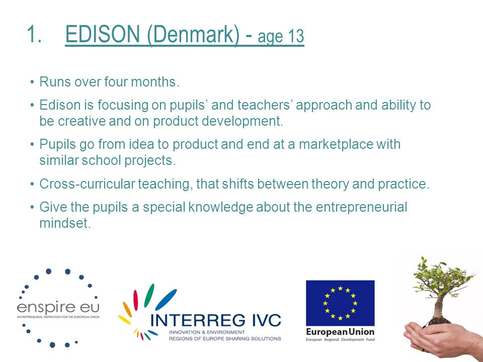 1.EDISON (Denmark) - age 13 Runs over four months. Edison is focusing on pupils' and teachers' approach and ability to be creative and on product deve