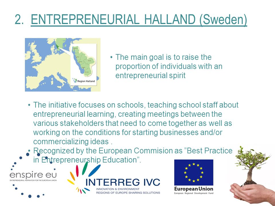 2.ENTREPRENEURIAL HALLAND (Sweden) The main goal is to raise the proportion of individuals with an entrepreneurial spirit The initiative focuses on sc