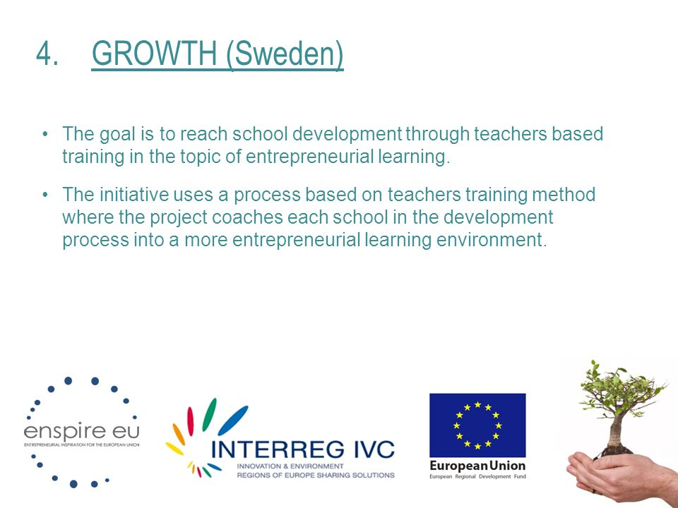 4.GROWTH (Sweden) The goal is to reach school development through teachers based training in the topic of entrepreneurial learning. The initiative use