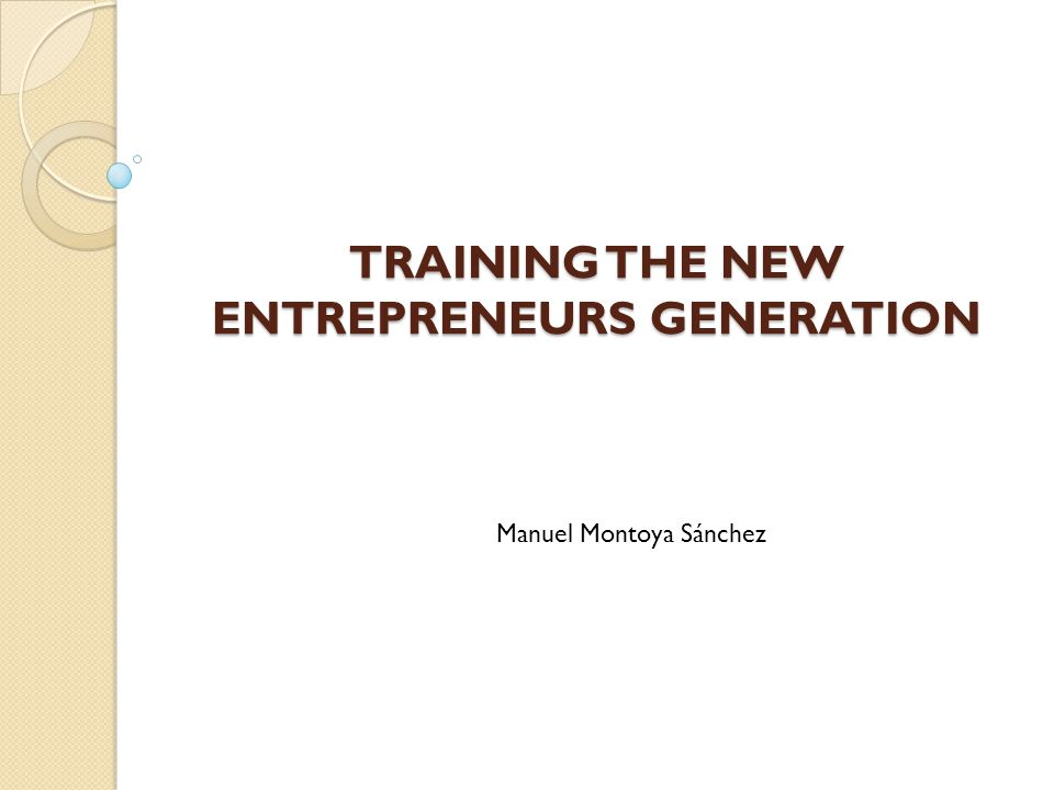 TRAINING THE NEW ENTREPRENEURS GENERATION Manuel Montoya Sánchez