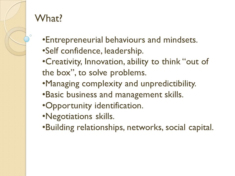 What. Entrepreneurial behaviours and mindsets. Self confidence, leadership.
