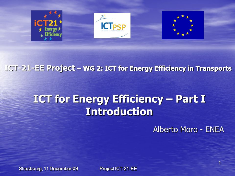 Project ICT-21-EE 1 Strasbourg, 11 December-09 ICT-21-EE Project – WG 2: ICT for Energy Efficiency in Transports Alberto Moro - ENEA ICT for Energy Efficiency – Part I Introduction