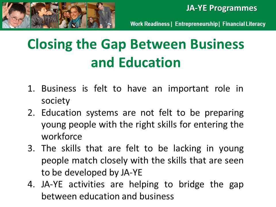 Work Readiness | Entrepreneurship | Financial Literacy JA-YE Programmes Closing the Gap Between Business and Education 1.Business is felt to have an important role in society 2.Education systems are not felt to be preparing young people with the right skills for entering the workforce 3.The skills that are felt to be lacking in young people match closely with the skills that are seen to be developed by JA-YE 4.JA-YE activities are helping to bridge the gap between education and business