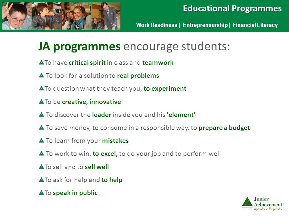 JA programmes encourage students: To have critical spirit in class and teamwork To look for a solution to real problems To question what they teach you, to experiment To be creative, innovative To discover the leader inside you and his element To save money, to consume in a responsible way, to prepare a budget To learn from your mistakes To work to win, to excel, to do your job and to perform well To sell and to sell well To ask for help and to help To speak in public Work Readiness | Entrepreneurship | Financial Literacy Educational Programmes