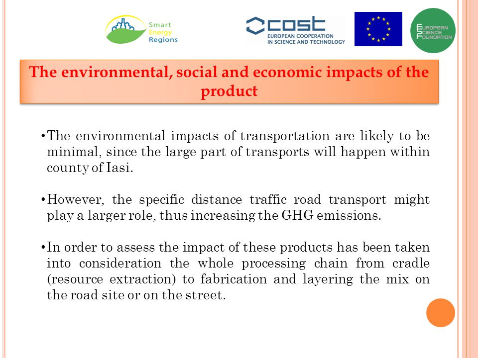 The environmental, social and economic impacts of the product The environmental impacts of transportation are likely to be minimal, since the large part of transports will happen within county of Iasi.