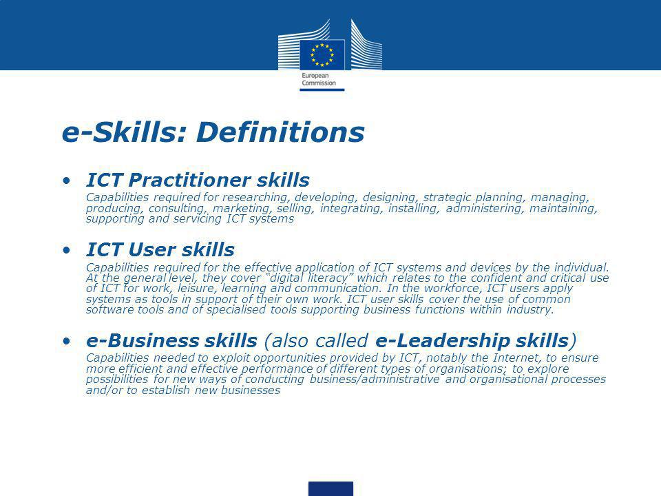 e-Skills: Definitions ICT Practitioner skills Capabilities required for researching, developing, designing, strategic planning, managing, producing, consulting, marketing, selling, integrating, installing, administering, maintaining, supporting and servicing ICT systems ICT User skills Capabilities required for the effective application of ICT systems and devices by the individual.