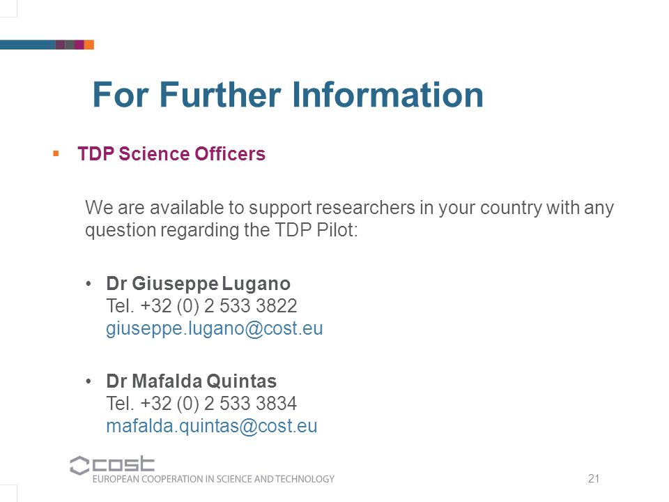 21 For Further Information  TDP Science Officers We are available to support researchers in your country with any question regarding the TDP Pilot: Dr Giuseppe Lugano Tel.