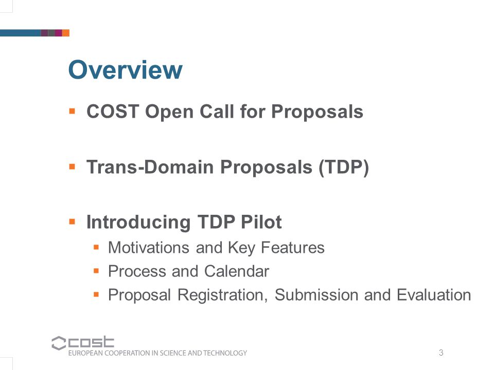 3 Overview  COST Open Call for Proposals  Trans-Domain Proposals (TDP)  Introducing TDP Pilot  Motivations and Key Features  Process and Calendar  Proposal Registration, Submission and Evaluation