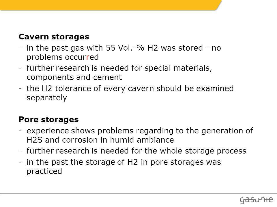 Cavern storages -in the past gas with 55 Vol.-% H2 was stored - no problems occurred -further research is needed for special materials, components and