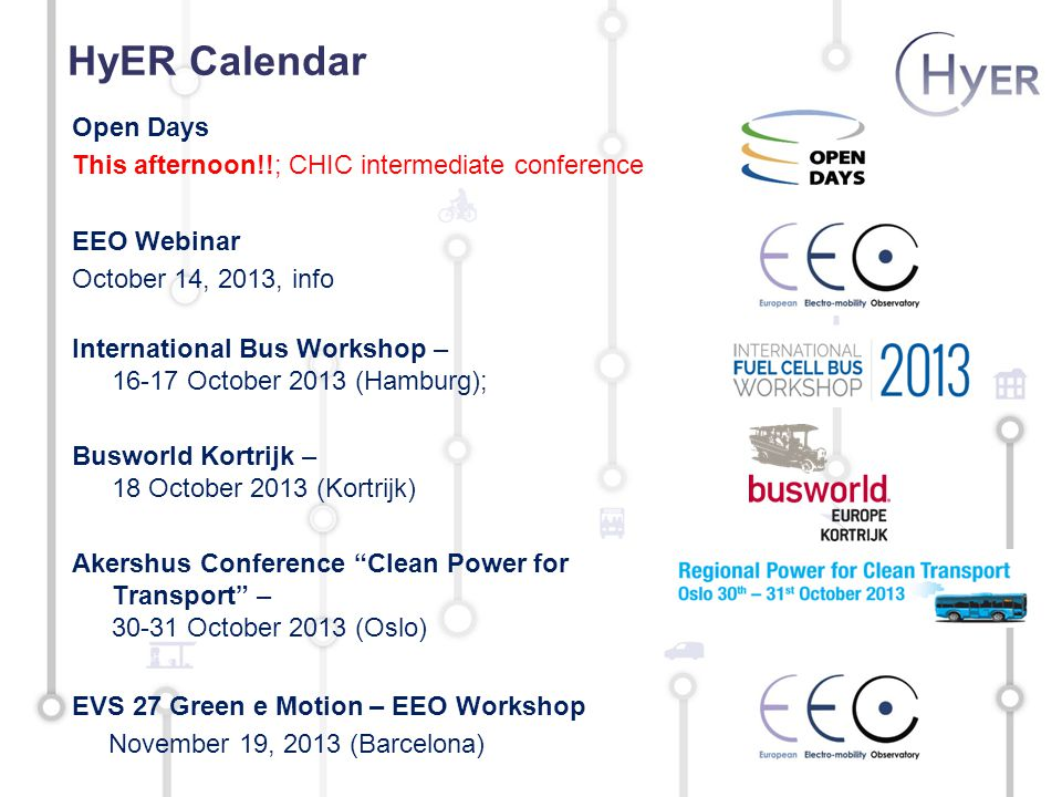 HyER Calendar Open Days This afternoon!!; CHIC intermediate conference EEO Webinar October 14, 2013, info International Bus Workshop – 16-17 October 2013 (Hamburg); Busworld Kortrijk – 18 October 2013 (Kortrijk) Akershus Conference Clean Power for Transport – 30-31 October 2013 (Oslo) EVS 27 Green e Motion – EEO Workshop November 19, 2013 (Barcelona)
