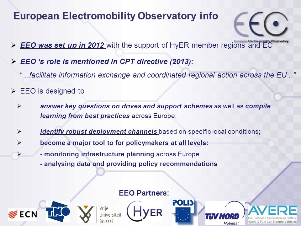  EEO was set up in 2012 with the support of HyER member regions and EC  EEO 's role is mentioned in CPT directive (2013): ..facilitate information exchange and coordinated regional action across the EU..  EEO is designed to  answer key questions on drives and support schemes as well as compile learning from best practices across Europe;  identify robust deployment channels based on specific local conditions;  become a major tool to for policymakers at all levels:  - monitoring infrastructure planning across Europe - analysing data and providing policy recommendations European Electromobility Observatory info EEO Partners: