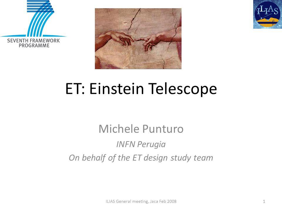 ET: Einstein Telescope Michele Punturo INFN Perugia On behalf of the ET design study team 1ILIAS General meeting, Jaca Feb 2008