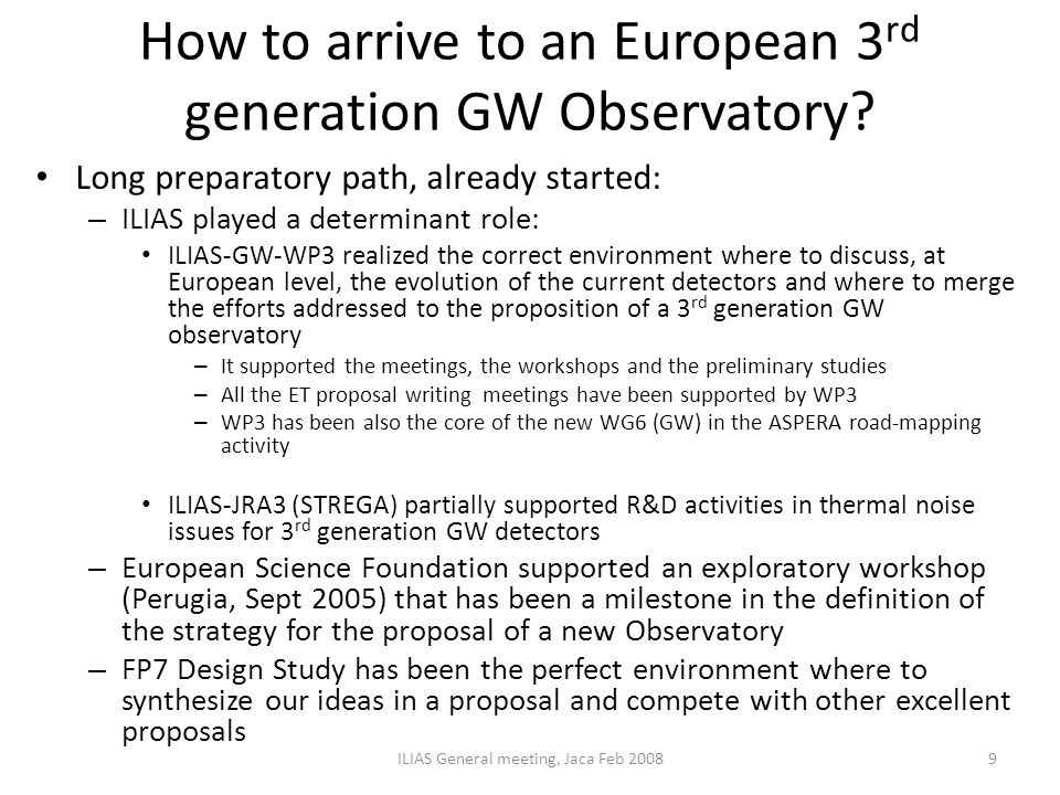 How to arrive to an European 3 rd generation GW Observatory? Long preparatory path, already started: – ILIAS played a determinant role: ILIAS-GW-WP3 r
