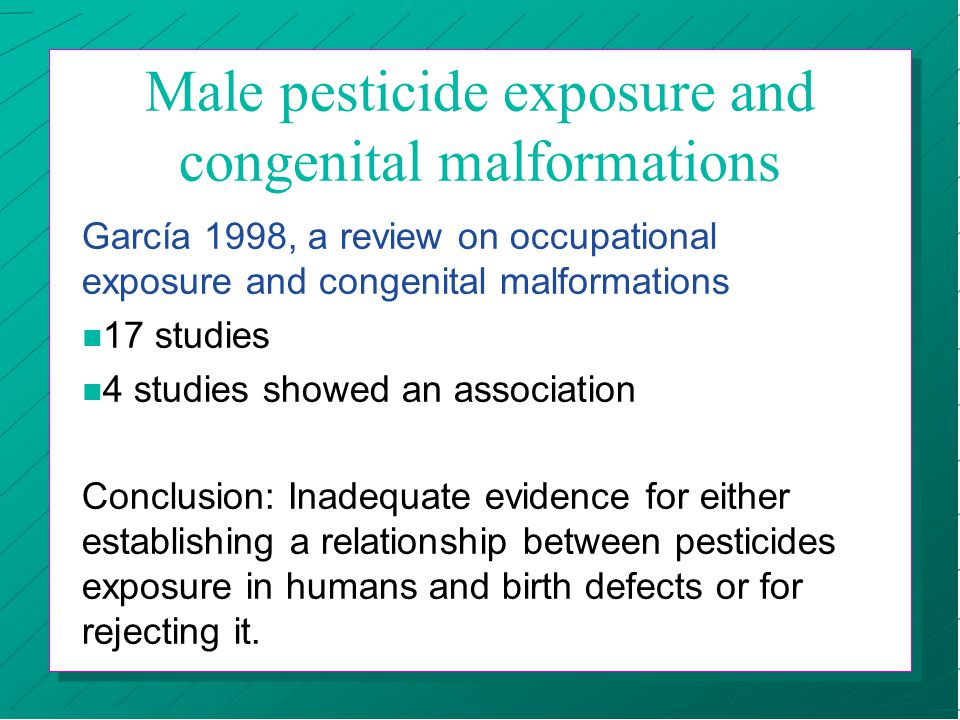 Male pesticide exposure and congenital malformations García 1998, a review on occupational exposure and congenital malformations n 17 studies n 4 studies showed an association Conclusion: Inadequate evidence for either establishing a relationship between pesticides exposure in humans and birth defects or for rejecting it.