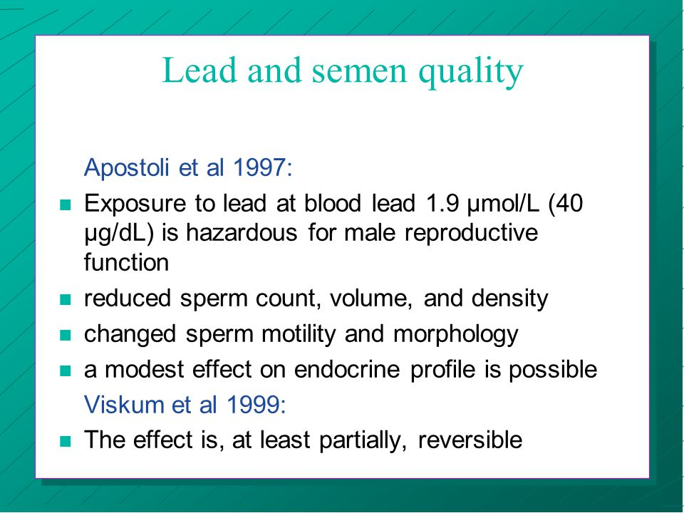 Lead and semen quality Apostoli et al 1997: n Exposure to lead at blood lead 1.9 µmol/L (40 µg/dL) is hazardous for male reproductive function n reduc