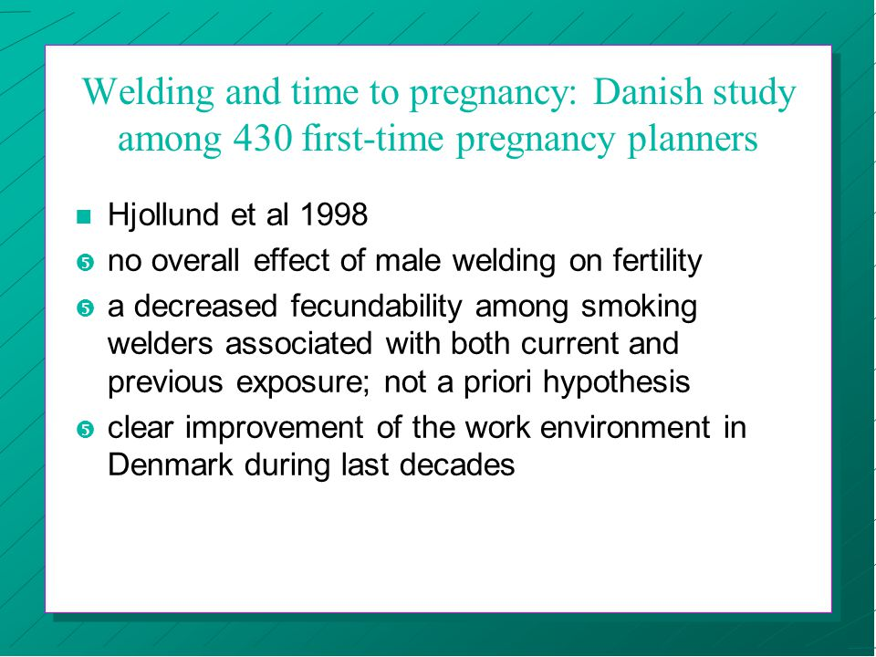 Welding and time to pregnancy: Danish study among 430 first-time pregnancy planners n Hjollund et al 1998  no overall effect of male welding on fertility  a decreased fecundability among smoking welders associated with both current and previous exposure; not a priori hypothesis  clear improvement of the work environment in Denmark during last decades