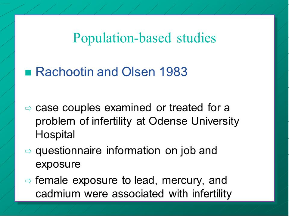 Population-based studies n Rachootin and Olsen 1983 ð case couples examined or treated for a problem of infertility at Odense University Hospital ð questionnaire information on job and exposure ð female exposure to lead, mercury, and cadmium were associated with infertility
