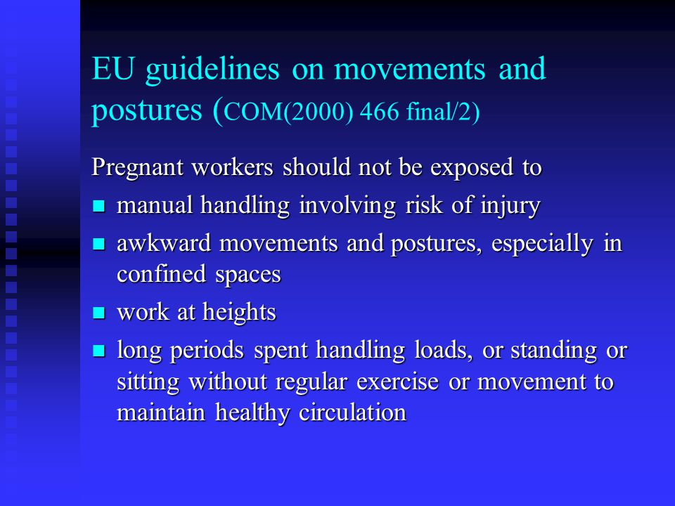 EU guidelines on movements and postures ( COM(2000) 466 final/2) Pregnant workers should not be exposed to manual handling involving risk of injury ma