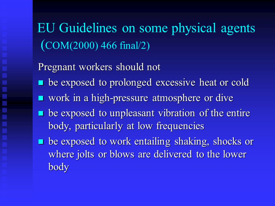 EU Guidelines on some physical agents ( COM(2000) 466 final/2) Pregnant workers should not be exposed to prolonged excessive heat or cold be exposed to prolonged excessive heat or cold work in a high-pressure atmosphere or dive work in a high-pressure atmosphere or dive be exposed to unpleasant vibration of the entire body, particularly at low frequencies be exposed to unpleasant vibration of the entire body, particularly at low frequencies be exposed to work entailing shaking, shocks or where jolts or blows are delivered to the lower body be exposed to work entailing shaking, shocks or where jolts or blows are delivered to the lower body