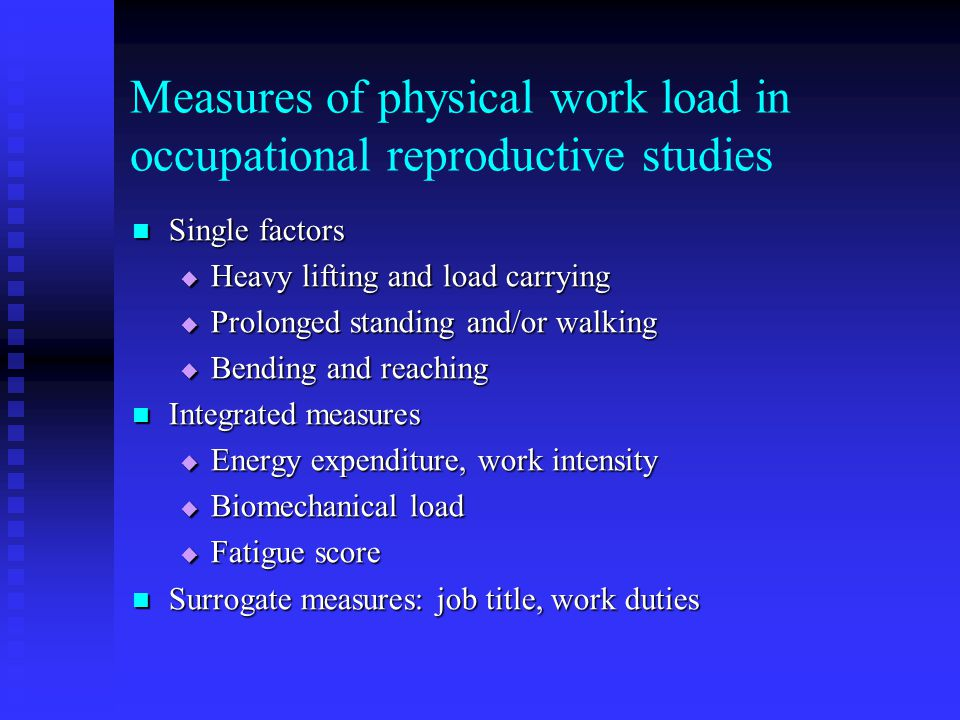 Measures of physical work load in occupational reproductive studies Single factors Single factors  Heavy lifting and load carrying  Prolonged standi