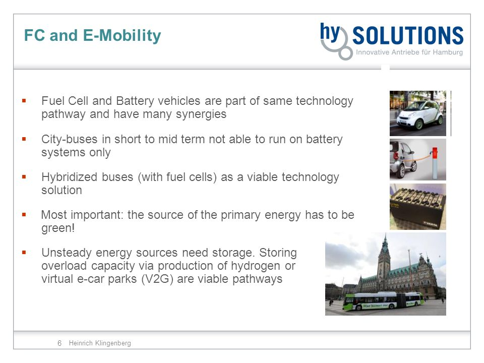 6 FC and E-Mobility Heinrich Klingenberg  Fuel Cell and Battery vehicles are part of same technology pathway and have many synergies  City-buses in short to mid term not able to run on battery systems only  Hybridized buses (with fuel cells) as a viable technology solution  Most important: the source of the primary energy has to be green.