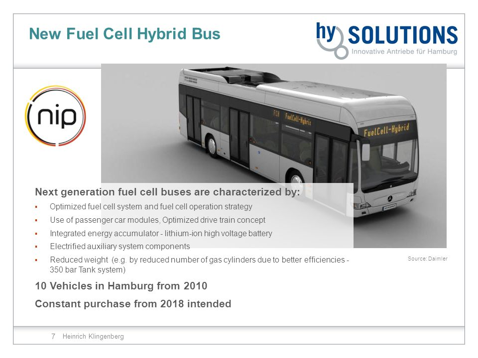 New Fuel Cell Hybrid Bus Heinrich Klingenberg 7 Next generation fuel cell buses are characterized by:  Optimized fuel cell system and fuel cell operation strategy  Use of passenger car modules, Optimized drive train concept  Integrated energy accumulator - lithium-ion high voltage battery  Electrified auxiliary system components  Reduced weight (e.g.