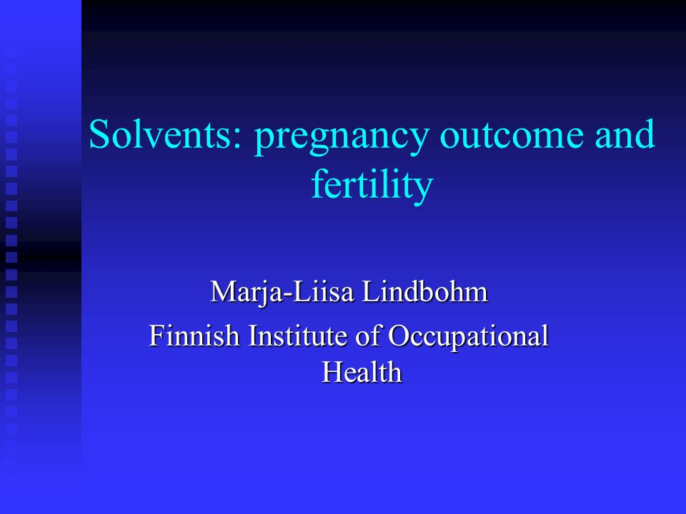 Solvents: pregnancy outcome and fertility Marja-Liisa Lindbohm Finnish Institute of Occupational Health