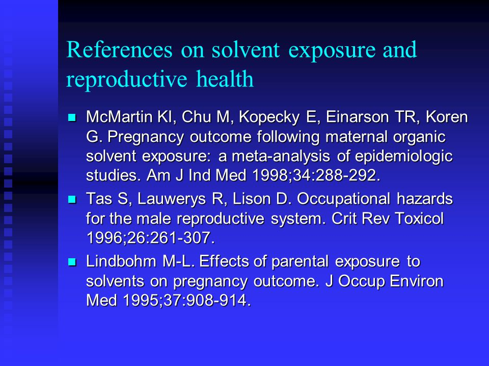 References on solvent exposure and reproductive health McMartin KI, Chu M, Kopecky E, Einarson TR, Koren G. Pregnancy outcome following maternal organ