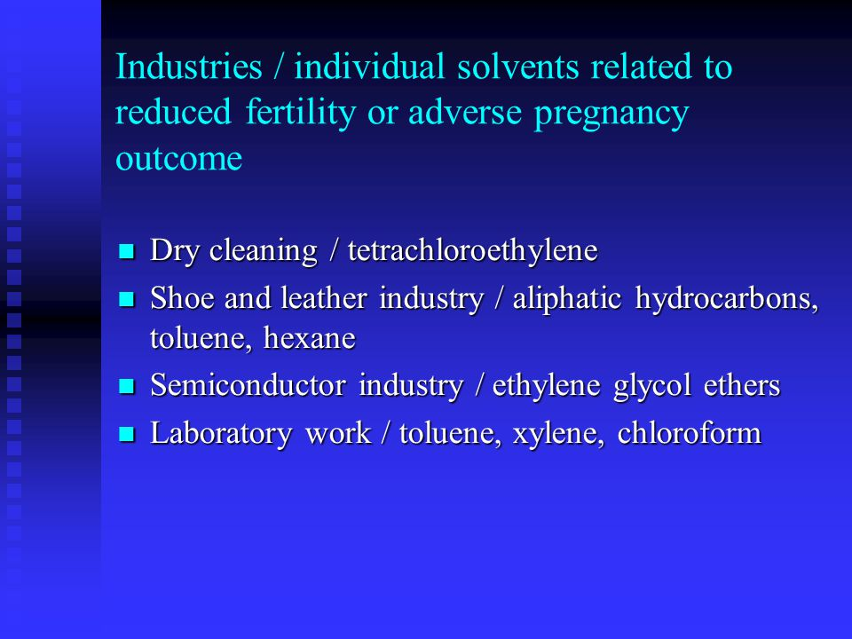 Industries / individual solvents related to reduced fertility or adverse pregnancy outcome Dry cleaning / tetrachloroethylene Dry cleaning / tetrachlo
