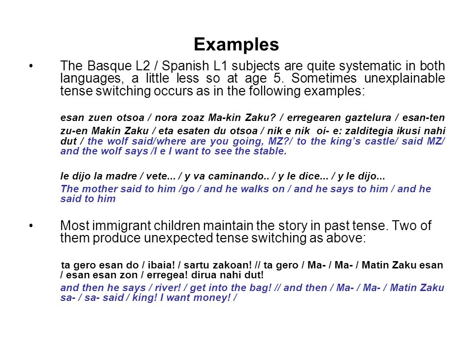 Examples The Basque L2 / Spanish L1 subjects are quite systematic in both languages, a little less so at age 5. Sometimes unexplainable tense switchin