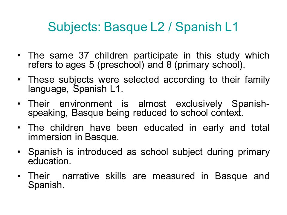 Past tense maintenance Age 5Age 8Age 5Age 8Age 5Age 8 Spanish L1 78 %89 % Basque L2 89 %94 % Basque L1 79 %67 % Immigra nts Basque L2 K 5;10 H 7;04 R 7;06 Z 8;02 A 9;09 S 11;10 X√X√√√ Table 2