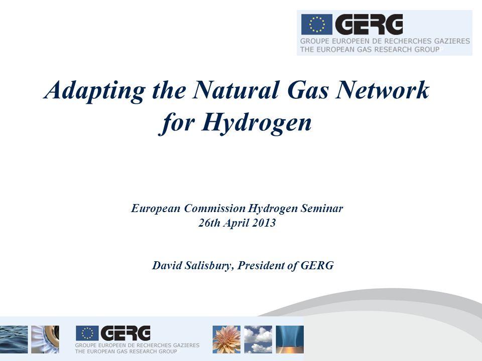 Adapting the Natural Gas Network for Hydrogen European Commission Hydrogen Seminar 26th April 2013 David Salisbury, President of GERG