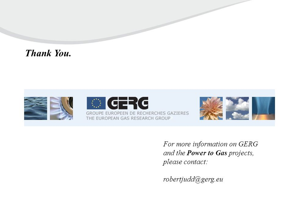 For more information on GERG and the Power to Gas projects, please contact: robertjudd@gerg.eu Thank You.