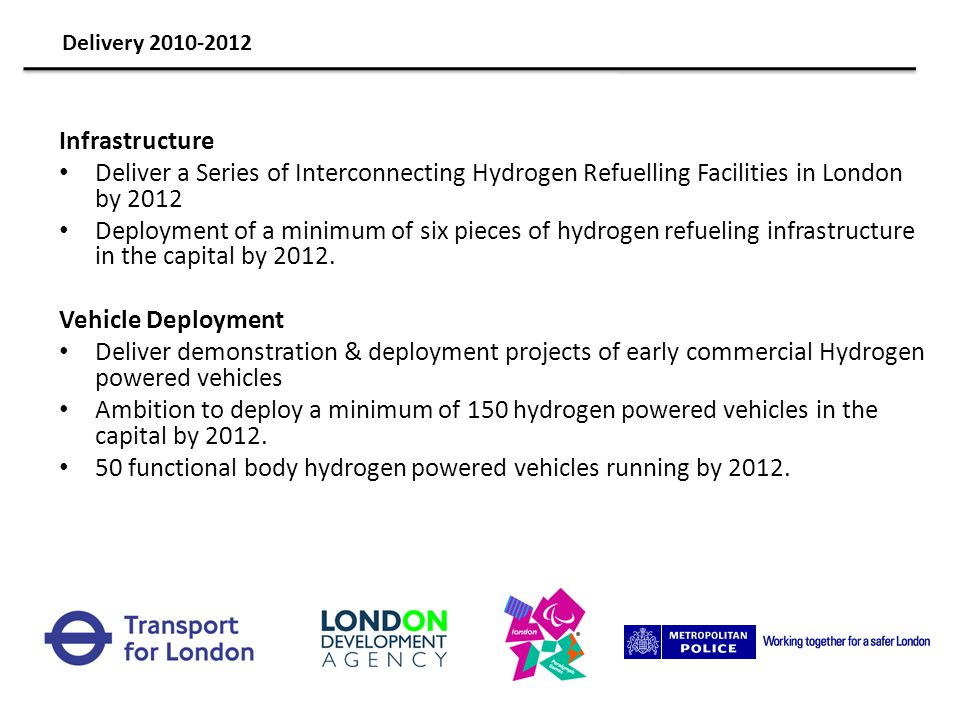Hydrogen bus and cars refuelling and maintenance infrastructure, currently under construction (completion date Summer 2010) London has deployed and continues to deploy hydrogen vehicles London took part in both the original CUTE Project and the subsequent HyFLEET:CUTE extension which ran from 2003- 2007 and saw: 3 fuel cell buses operating in London for a total of 12,800 hours and 180,000 km the construction of a refuelling facility and designated maintenance workshop Transport for London is building on this experience to deploy a new project operational from late 2010 with: Up to 5 new fuel cell hybrid buses A new refuelling and maintenance facility and potential second refuelling facility