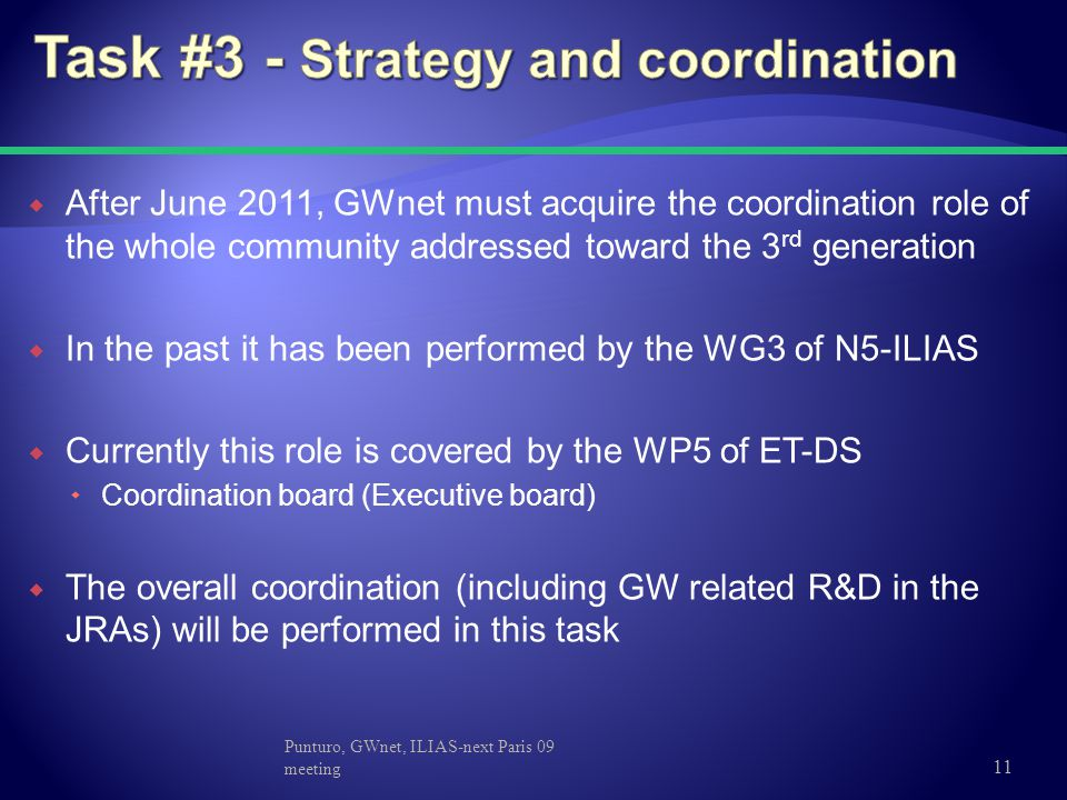  After June 2011, GWnet must acquire the coordination role of the whole community addressed toward the 3 rd generation  In the past it has been performed by the WG3 of N5-ILIAS  Currently this role is covered by the WP5 of ET-DS  Coordination board (Executive board)  The overall coordination (including GW related R&D in the JRAs) will be performed in this task Punturo, GWnet, ILIAS-next Paris 09 meeting 11